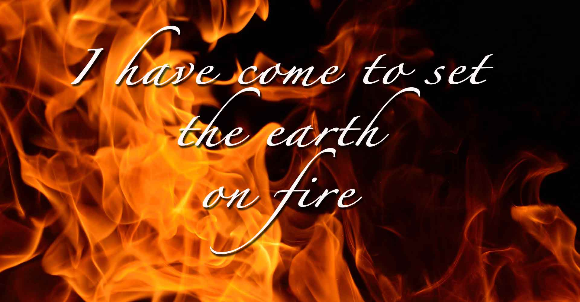 I Have Come To Set Fire On Earth  U2014 Joy In Truth